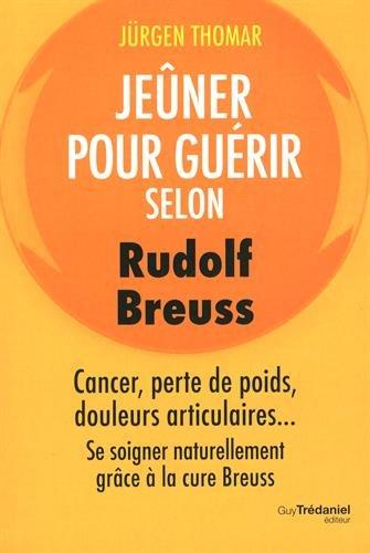Jener pour gurir selon Rudolph Breuss : Cancer, perte de poids, douleurs articulaires... Se soigner naturellement grce  la cure Breuss