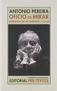 Oficio de mirar: Andanzas de un cuentista, 1970-2000 par Antonio Pereira