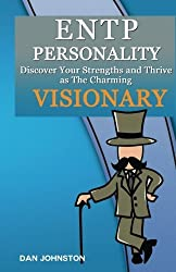 ENTP Personality - Discover Your Strengths and Thrive as The Charming and Visionary ENTP: The Ultimate Guide To The ENTP Personality by Dan Johnston (2016-04-18)