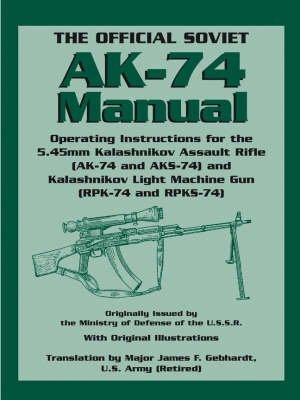 [The Official Soviet AK-74 Manual: Operating Instructions for the 5.45mm Kalashnikov Assault Rifle (AK-74 and KS-74) and Kalashnikov Light Machine Gun (RPK-74 and RPKS-74)] (By: James F. Gebhardt) [published: January, 2006]