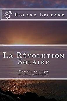 La Révolution Solaire: Guide pratique d'interprétation (French Edition) by [Legrand, Roland]