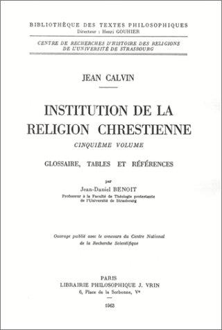 Institution de la vie religion chrétienne, volume 5 index et tables. Glossaire, tables et références