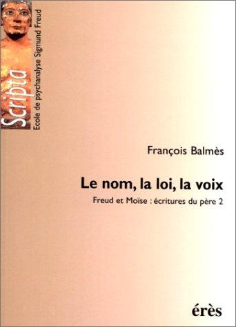 Le nom, la loi, la voix. Freud et Moïse : écritures du père 2 par François Balmès