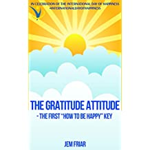 "THE GRATITUDE ATTITUDE -The First ""How To Be Happy"" Key: In Celebration of the International Day of Happiness  #internationaldayofhappiness (The Practical Happiness Series Book 2) (English Edition)"