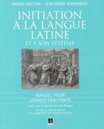 Initiation à la langue latine et à son système : Manuel pour Grands débutants