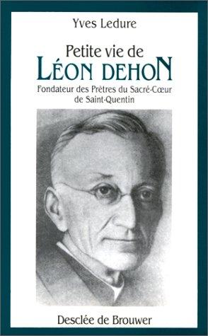 Petite vie de Léon Dehon : 1843-1925 : fondateur des Prêtres du Sacré-Coeur de Saint-Quentin