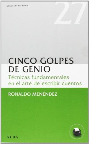 Cinco Golpes De Genio. Técnicas Fundamentales En El Arte De Escribir Cuentos (Guías del escritor) por Ronaldo Menéndez