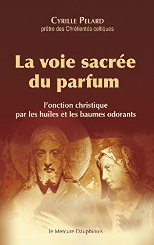 La voie sacrée du parfum: L'onction christique par les huiles et les baumes odorants par Cyrille Pelard