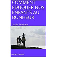 COMMENT EDUQUER NOS ENFANTS AU BONHEUR: Guide Pratique (French Edition)