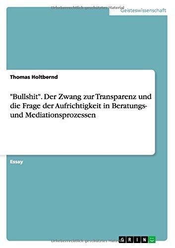 Bullshit. Der Zwang zur Transparenz und die Frage der Aufrichtigkeit in Beratungs- und Mediationsprozessen by Thomas Holtbernd (2014-12-10)