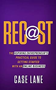 Recast: The Aspiring Entrepreneur's Practical Guide to Getting Started with an Online Business (English Ed