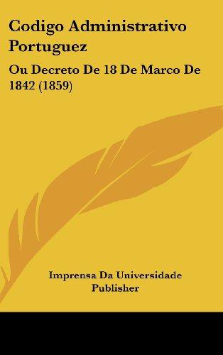 Codigo Administrativo Portuguez: Ou Decreto de 18 de Marco de 1842 (1859)