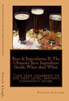 Beer & Ingredients II, The Ultimate Beer Ingredient Guide, What does What.  Take your homebrew to the next level, brewer's ingredient guide. by [Klungle, Patrick]