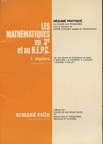 LES MATHEMATIQUES EN 3è ET AU B.E.P.C. / TOME 1 : ALGEBRE / PROGRAMME DE 1972 / PRECIS DU COURS DE MATHEMATIQUES ET EXERCICES ET PROBLEMES RESOLUS ET CLASSES. par BARTHES - CARRERE - LOUQUET - QUERRE - VELLAY.