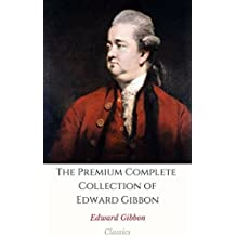 The Premium Complete Collection of Edward Gibbon (Annotated): (Collection Includes Memoirs of My Life and Writings, The History of The Decline and Fall of the Roman Empire, & More) (English Edition)