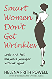 Smart Women Don't Get Wrinkles: Look and Feel Ten Years Younger without Effort