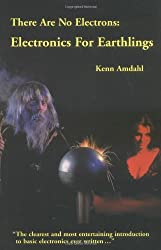 There Are No Electrons: Electronic for Earthlings by Kenn Amdahl (1991-10-30)
