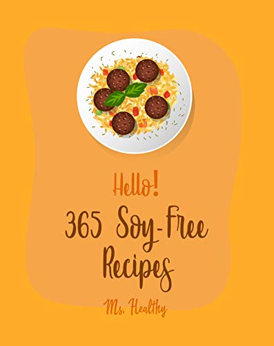 Hello! 365 Soy-Free Recipes: Best Soy-Free Cookbook Ever For Beginners [Summer Salads Book, Chocolate Truffle Cookbook, Mashed Potato Cookbook, Pancake ... Recipe] [Book 1] (English Edition)