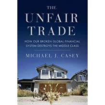 The Unfair Trade: How Our Broken Global Financial System Destroys the Middle Class[ THE UNFAIR TRADE: HOW OUR BROKEN GLOBAL FINANCIAL SYSTEM DESTROYS THE MIDDLE CLASS ] By Casey, Michael J. ( Author )May-29-2012 Hardcover