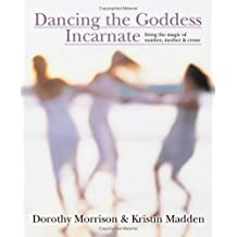 Dancing the Goddess Incarnate: Living the Magic of Maiden, Mother and Crone