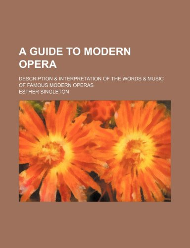 A Guide to Modern Opera; Description & Interpretation of the Words & Music of Famous Modern Operas