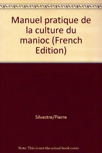 Le manioc : manuel pratique de la culture du manioc par P Silvestre