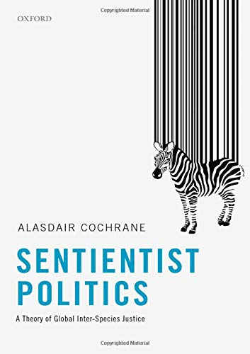 Sentientist Politics: A Theory of Global Inter-Species Justice por Alasdair Cochrane