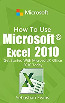 How To Use Microsoft Excel 2010: Get Started With Microsoft Excel 2010 Today (The Microsoft Office Series) (English Edition) von [Evans, Sebastian]