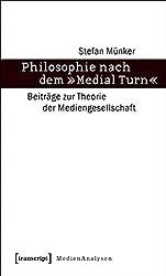 Philosophie nach dem »Medial Turn«: Beiträge zur Theorie der Mediengesellschaft (MedienAnalysen)
