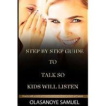 Step by step guide to Talk so Kids will listen: How to talk so kids will listen and how to listen so kids will speak