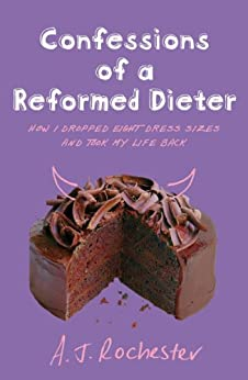 Confessions of a Reformed Dieter: How I Dropped Eight Dress Sizes and Took My Life Back by [Rochester, A J]