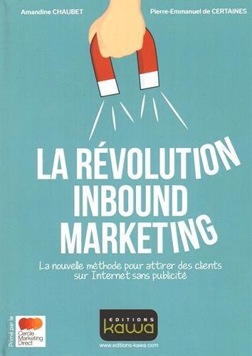 La révolution Inbound Marketing - La nouvelle méthode pour attirer des clients sur Internet sans publicité