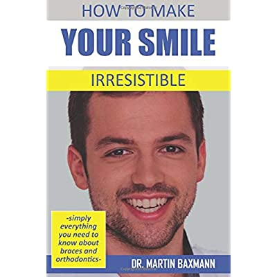 How To Make Your Smile Irresistible Simply Everything You Need To Know About Braces And Orthodontics