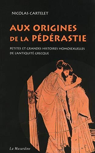 Aux origines de la pédérastie. Petites et grandes histoires homosexuelles de l'Antiquité grecque par Nicolas Cartelet
