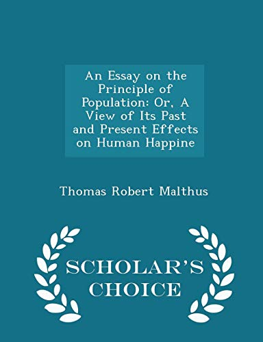 An Essay on the Principle of Population: Or, a View of Its Past and Present Effects on Human Happine - Scholar's Choice Edition