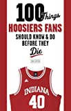 100 Things Hoosiers Fans Should Know & Do Before They Die (100 Things...Fans Should Know) (English Edition)