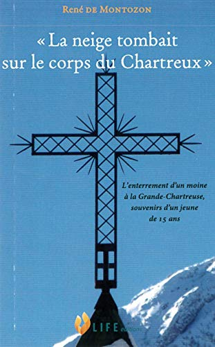 La Neige Tombait Sur le Corps du Chartreux - L enterrement d un moine à la Grande-Chartreuse, souvenirs d un jeune de 15 ans par De Montozon Rene