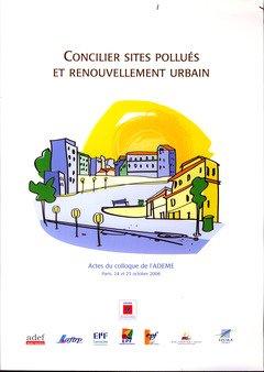 Concilier sites pollués et renouvellement urbain : Actes du colloque de l'ADEME, Paris, 24 et 25 octobre 2006