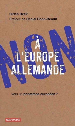 Non à l'Europe allemande: Vers un printemps européen ? (Haut et fort) par Ulrich Beck