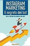 Instagram Marketing: il Segreto dei Bot!: Da 0 a 100.000 followers con i Bot