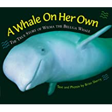 A Whale on Her Own: The True Story of Wilma the Beluga Whale