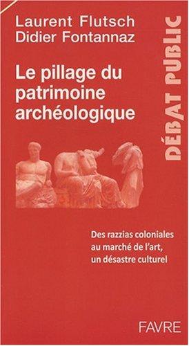 Le pillage du patrimoine archéologique : Des razzias coloniales au marché de l'art, un désastre culturel par Laurent Flutsch
