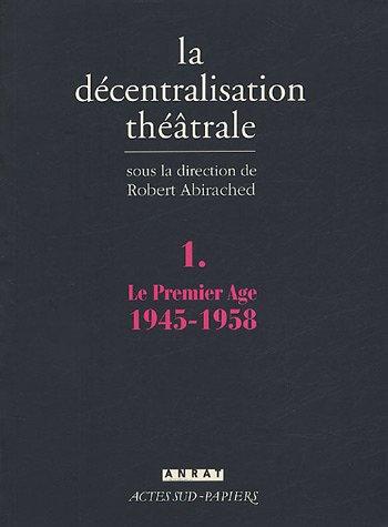 La Décentralisation théâtrale : Volume 1, Le premier Age : 1945-1958 par Robert Abirached, Serge Added, Emile Copfermann, Bernard Dort, Collectif