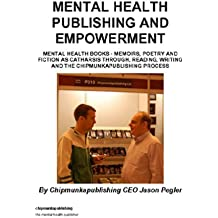 Mental Health Publishing and Empowerment :Mental Health Books - Memoirs, Poetry and Fiction as Catharsis Through, Reading, Writing and The Chipmunkapublishing Process (English Edition)