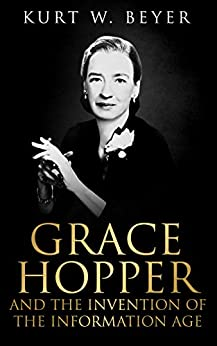 Grace Hopper and the Invention of the Information Age (Lemelson Center Studies in Invention and Innovation series Book 4) by [Beyer, Kurt W.]