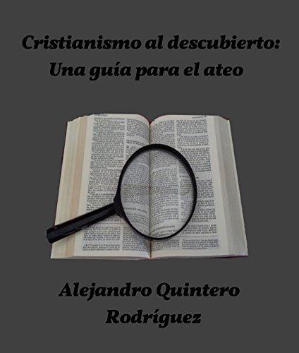 Cristianismo al descubierto: Una guía para el ateo por Alejandro Quintero Rodríguez