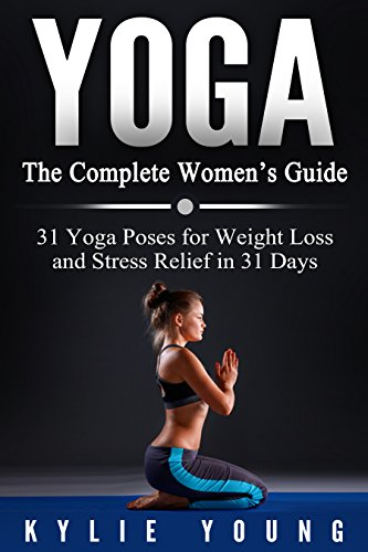 Free Download Yoga The Complete Women S Guide 31 Yoga Poses For Weight Loss And Stress Relief In 31 Days Yoga For Beginners Pictures Included Sharpen Your Mind Your Body To Find