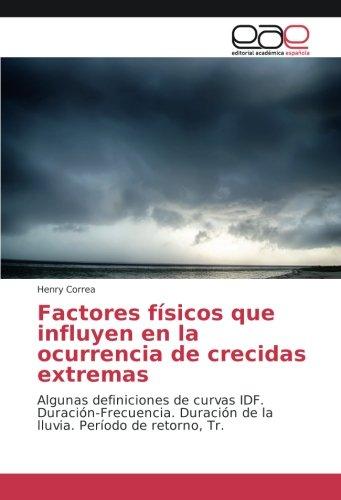 Factores físicos que influyen en la ocurrencia de crecidas extremas: Algunas definiciones de curvas IDF. Duración-Frecuencia. Duración de la lluvia. Período de retorno, Tr. por Henry Correa