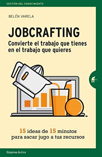 Jobcrafting. Convierte el trabajo que tienes en el trabajo que ...