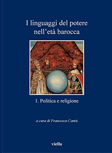 I linguaggi del potere nell'età barocca 1. Politica e religione (I libri di Viella)